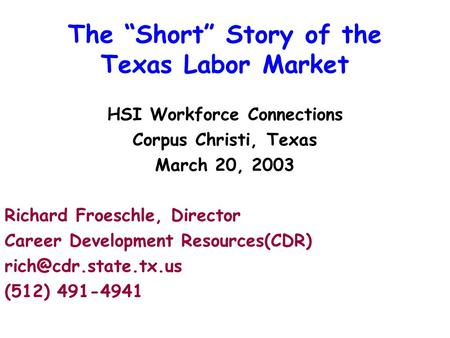 "The ""Short"" Story of the Texas Labor Market HSI Workforce Connections Corpus Christi, Texas March 20, 2003 Richard Froeschle, Director Career Development."