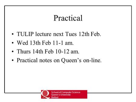 School of Computer Science Queen's University Belfast Practical TULIP lecture next Tues 12th Feb. Wed 13th Feb 11-1 am. Thurs 14th Feb 10-12 am. Practical.