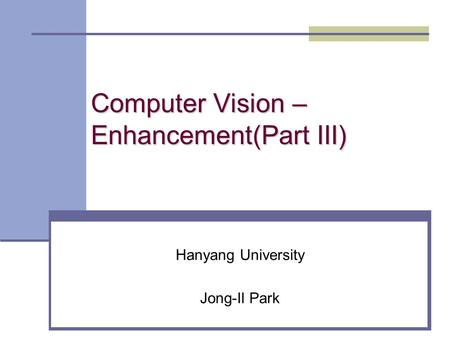 Computer Vision – Enhancement(Part III) Hanyang University Jong-Il Park.