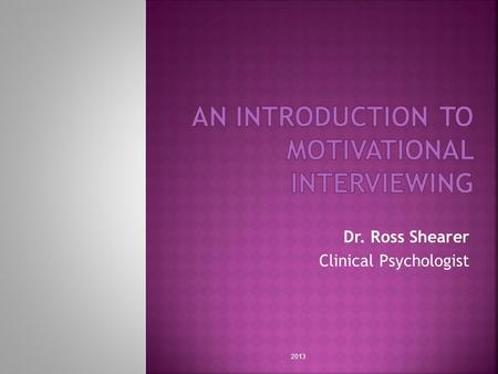 Dr. Ross Shearer Clinical Psychologist 2013.  What is Motivation?  Stages of Change  Assessing Motivation  Motivational Interviewing Strategies 2013.