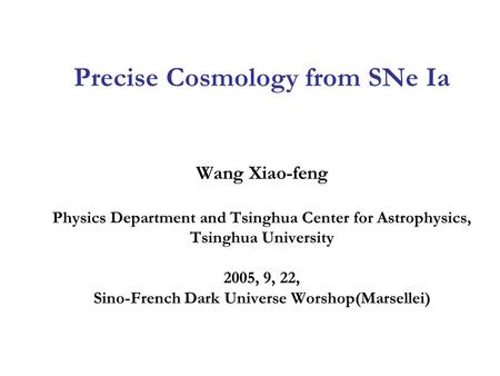 Precise Cosmology from SNe Ia Wang Xiao-feng Physics Department and Tsinghua Center for Astrophysics, Tsinghua University 2005, 9, 22, Sino-French Dark.