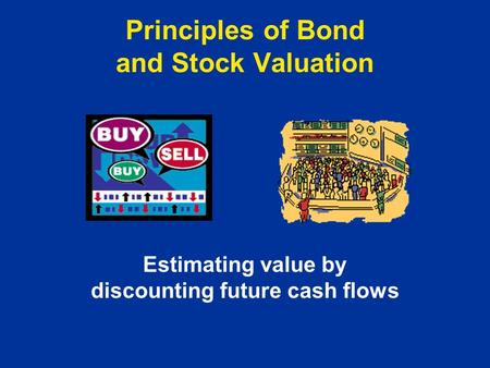 Principles of Bond and Stock Valuation Estimating value by discounting future cash flows.