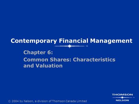 © 2004 by Nelson, a division of Thomson Canada Limited Contemporary Financial Management Chapter 6: Common Shares: Characteristics and Valuation.