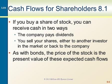8-0 Cash Flows for Shareholders 8.1 If you buy a share of stock, you can receive cash in two ways The company pays dividends You sell your shares, either.