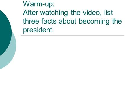 Warm-up: After watching the video, list three facts about becoming the president.