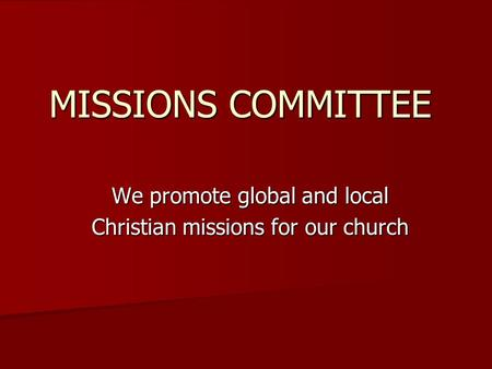 MISSIONS COMMITTEE We promote global and local Christian missions for our church.