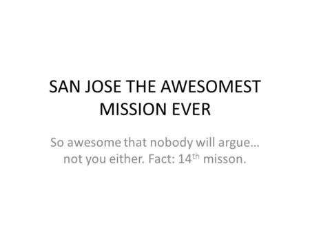 SAN JOSE THE AWESOMEST MISSION EVER So awesome that nobody will argue… not you either. Fact: 14 th misson.