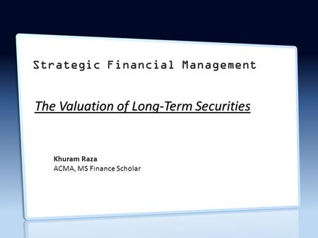 Strategic Financial Management The Valuation of Long-Term Securities Khuram Raza ACMA, MS Finance Scholar.