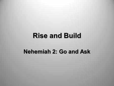Rise and Build Nehemiah 2: Go and Ask. Pray and Commit.