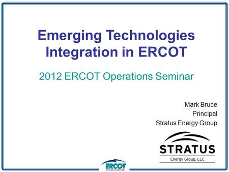 Emerging Technologies Integration in ERCOT 2012 ERCOT Operations Seminar Mark Bruce Principal Stratus Energy Group.