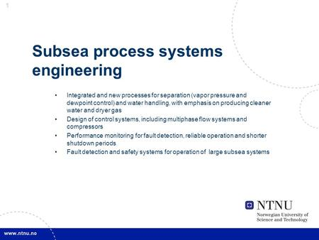 1 1 Subsea process systems engineering Integrated and new processes for separation (vapor pressure and dewpoint control) and water handling, with emphasis.