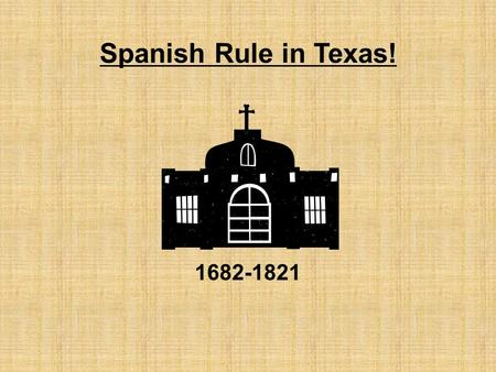 Spanish Rule in Texas! 1682-1821. Focus:The Spanish built missions and presidios in an effort to control Texas. *Mission-Presidio System: -Finding the.