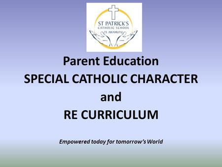 Parent Education SPECIAL CATHOLIC CHARACTER and RE CURRICULUM Empowered today for tomorrow's World.