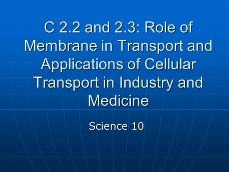 C 2.2 and 2.3: Role of Membrane in Transport and Applications of Cellular Transport in Industry and Medicine Science 10.
