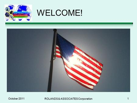WELCOME! October 2011 ROLANDS & ASSOCIATES Corporation 1.
