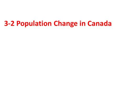 3-2 Population Change in Canada. People, People Everywhere — but from Where?