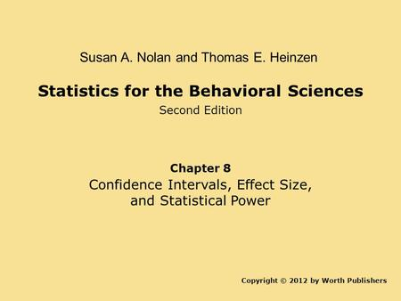 Statistics for the Behavioral Sciences Second Edition Copyright © 2012 by Worth Publishers Susan A. Nolan and Thomas E. Heinzen Chapter 8 Confidence Intervals,