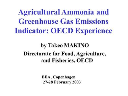 Agricultural Ammonia and Greenhouse Gas Emissions Indicator: OECD Experience by Takeo MAKINO Directorate for Food, Agriculture, and Fisheries, OECD EEA,