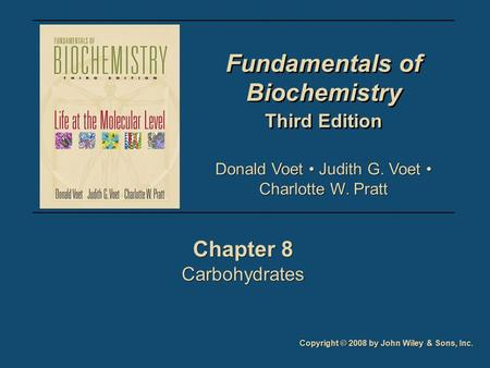 Fundamentals of Biochemistry Third Edition Fundamentals of Biochemistry Third Edition Chapter 8 Carbohydrates Chapter 8 Carbohydrates Copyright © 2008.