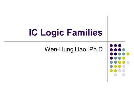 IC Logic Families Wen-Hung Liao, Ph.D.
