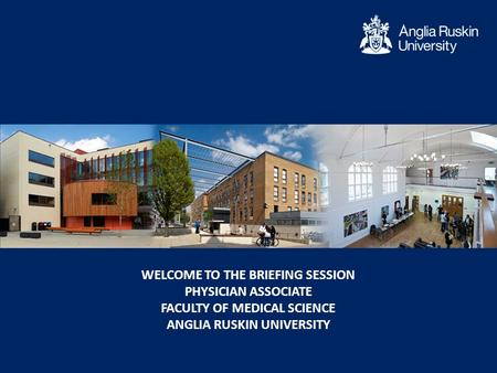 WELCOME TO THE BRIEFING SESSION PHYSICIAN ASSOCIATE FACULTY OF MEDICAL SCIENCE ANGLIA RUSKIN UNIVERSITY.