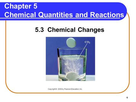 1 Chapter 5 Chemical Quantities and Reactions 5.3 Chemical Changes Copyright © 2009 by Pearson Education, Inc.