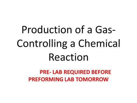 Production of a Gas- Controlling a Chemical Reaction PRE- LAB REQUIRED BEFORE PREFORMING LAB TOMORROW.