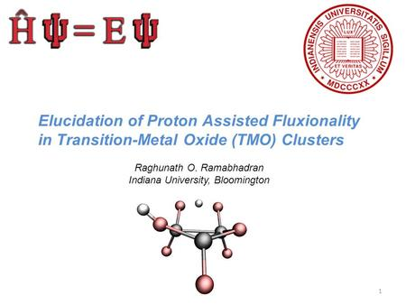 Elucidation of Proton Assisted Fluxionality in Transition-Metal Oxide (TMO) Clusters Raghunath O. Ramabhadran Indiana University, Bloomington 1.