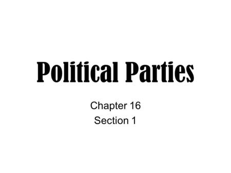 Political Parties Chapter 16 Section 1. Parties and Party Systems A political party is a group of people with broad common interests who organize to win.