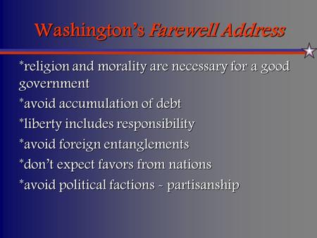 Washington's Farewell Address *religion and morality are necessary for a good government *avoid accumulation of debt *liberty includes responsibility *avoid.