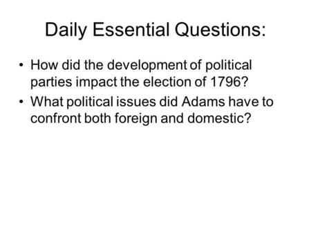 Daily Essential Questions: How did the development of political parties impact the election of 1796? What political issues did Adams have to confront both.