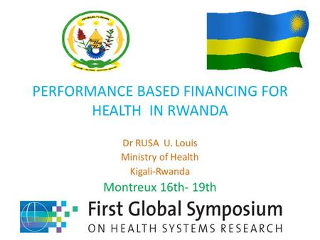 PERFORMANCE BASED FINANCING FOR HEALTH IN RWANDA Dr RUSA U. Louis Ministry of Health Kigali-Rwanda Montreux 16th- 19th.