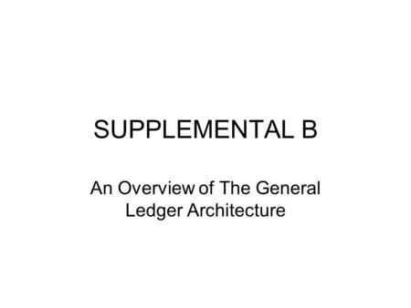 SUPPLEMENTAL B An Overview of The General Ledger Architecture.