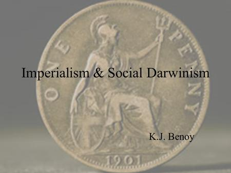 "Imperialism & Social Darwinism K.J. Benoy. Imperialism ""The policy of a state aiming at establishing control beyond its borders over people generally."
