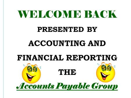 WELCOME BACK PRESENTED BY ACCOUNTING AND FINANCIAL REPORTING THE Accounts Payable Group.