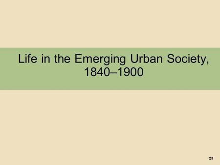 Life in the Emerging Urban Society, 1840–1900 23.
