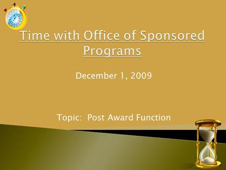December 1, 2009 Topic: Post Award Function. Enhance and facilitate University research and external funding by providing services, in a timely and professional.