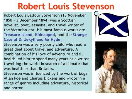 Robert Louis Balfour Stevenson (13 November 1850 – 3 December 1894) was a Scottish novelist, poet, essayist, and travel writer of the Victorian era. His.