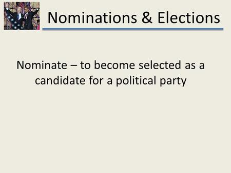 Nominations & Elections Nominate – to become selected as a candidate for a political party.