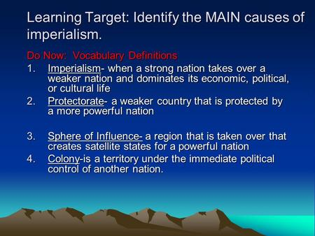 Learning Target: Identify the MAIN causes of imperialism. Do Now: Vocabulary Definitions 1.Imperialism- when a strong nation takes over a weaker nation.