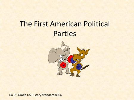 The First American Political Parties CA 8 th Grade US History Standard 8.3.4.