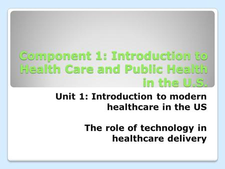 Component 1: Introduction to Health Care and Public Health in the U.S. Unit 1: Introduction to modern healthcare in the US The role of technology in healthcare.