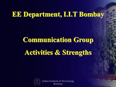 Indian Institute of Technology Bombay 1 EE Department, I.I.T Bombay Communication Group Activities & Strengths.