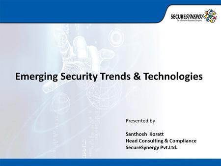 Emerging Security Trends & Technologies Presented by Santhosh Koratt Head Consulting & Compliance SecureSynergy Pvt.Ltd.