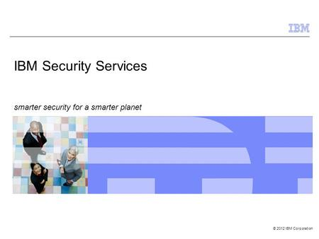 © 2012 IBM Corporation IBM Security Services smarter security for a smarter planet.