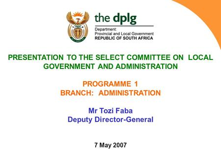 PRESENTATION TO THE SELECT COMMITTEE ON LOCAL GOVERNMENT AND ADMINISTRATION PROGRAMME 1 BRANCH: ADMINISTRATION Mr Tozi Faba Deputy Director-General 7 May.