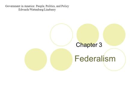 Federalism Chapter 3 Government in America: People, Politics, and Policy Edwards/Wattenberg/Lineberry.
