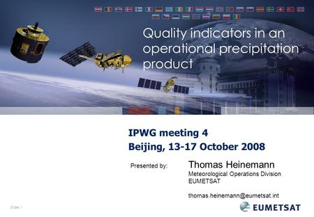 Slide: 1 Quality indicators in an operational precipitation product IPWG meeting 4 Beijing, 13-17 October 2008 Presented by: Thomas Heinemann Meteorological.
