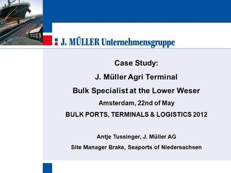Case Study: J. Müller Agri Terminal Bulk Specialist at the Lower Weser Amsterdam, 22nd of May BULK PORTS, TERMINALS & LOGISTICS 2012 Antje Tussinger, J.