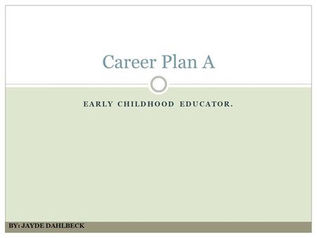 EARLY CHILDHOOD EDUCATOR. Career Plan A BY: JAYDE DAHLBECK.